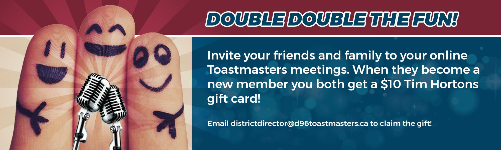Invite your friends and family to your online Toastmasters meetings. When they become a new member you both get a $10 Tim Hortons gift card!  Email districtdirector@d96toastmasters.ca to claim